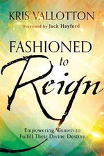 Fashioned to Reign : Empowering Women to Fulfill Their Divine Destiny - Kris Vallotton