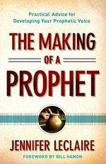 The Making of a Prophet : Practical Advice for Developing Your Prophetic Voice - Jennifer LeClaire