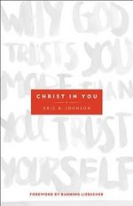 Christ in You : Why God Trusts You More Than You Trust Yourself - Eric Johnson