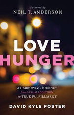 Love Hunger : A Harrowing Journey from Sexual Addiction to True Fulfillment - David Kyle Foster
