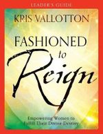 Fashioned to Reign Leader's Guide : Empowering Women to Fulfill Their Divine Destiny - Kris Vallotton