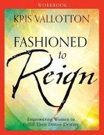 Fashioned to Reign Workbook : Empowering Women to Fulfill Their Divine Destiny - Kris Vallotton