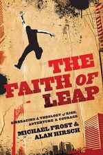 The Faith of Leap : Embracing a Theology of Risk, Adventure & Courage - Michael Frost