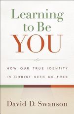 Learning to Be You : How Our True Identity in Christ Sets Us Free - David D. Swanson