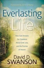 Everlasting Life : How God Answers Our Questions About Grief, Loss, and the Promise of Heaven - David D. Swanson