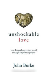 Unshockable Love : How Jesus Changes the World Through Imperfect People - John Burke