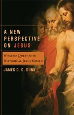 A New Perspective on Jesus : What the Quest for the Historical Jesus Missed - James D. G. Dunn