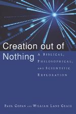 Creation Out of Nothing : A Biblical, Philosophical, and Scientific Exploration : A Biblical, Philosophical, and Scientific Exploration - Paul Copan
