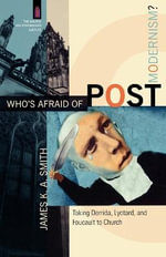 Who's Afraid of Postmodernism? : Taking Derrida, Lyotard, and Foucault to Church - James K. A. Smith
