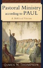 Pastoral Ministry According to Paul : A Biblical Vision - Jakes W. Thompson