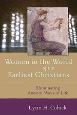 Women in the World of the Earliest Christians : Illuminating Ancient Ways of Life - Lynn H. Cohick