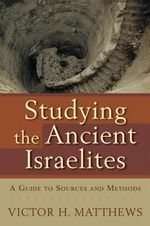 Studying the Ancient Israelites : A Guide to Sources and Methods - Victor H. Matthews