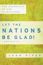 Let the Nations be Glad! : The Supremacy of God in Missions - John Piper