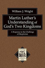 Martin Luther's Understanding of God's Two Kingdoms : A Response to the Challenge of Skepticism - William John Wright