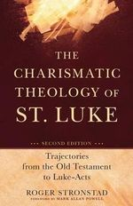 The Charismatic Theology of St. Luke : Trajectories from the Old Testament to Luke-Acts - Roger Stronstad
