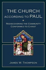 The Church According to Paul : Rediscovering the Community Conformed to Christ - James W Thompson