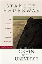 With the Grain of the Universe : The Church's Witness and Natural Theology - Stanley Hauerwas