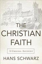The Christian Faith : A Creedal Account - Hans Schwarz
