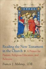 Reading the New Testament in the Church : A Primer for Pastors, Religious Educators, and Believers - Francis J Moloney