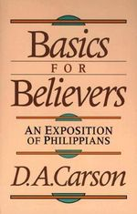 Basics for Believers : An Exposition of Philippians - D. A. Carson