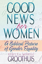 Good News for Women : A Biblical Picture of Gender Equality - Rebecca Merrill Groothuis