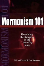 Mormonism 101 : Examining the Religion of the Latter-Day Saints - Bill McKeever