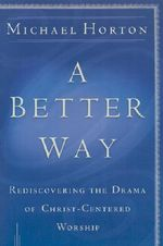A Better Way : Rediscovering the Drama of God-centered Worship - Michael Horton