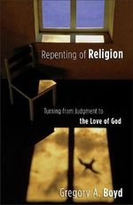 Repenting of Religion : Turning from Judgment to the Love of God - Gregory A. Boyd