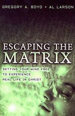 Escaping the Matrix : Setting Your Mind Free to Experience Real Life in Christ - Gregory A. Boyd