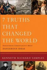 7 Truths That Changed the World : Discovering Christianity's Most Dangerous Ideas - Kenneth Richard Samples