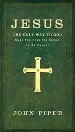Jesus, the Only Way to God : Must You Hear the Gospel to be Saved? - John Piper