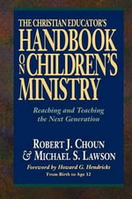 The Christian Educator's Handbook on Children's Ministry: Reaching and Teaching the Next Generation :  Reaching and Teaching the Next Generation - Robert J. Choun