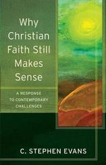 Why Christian Faith Still Makes Sense : A Response to Contemporary Challenges - Professor of Philosophy and Humanities C Stephen Evans