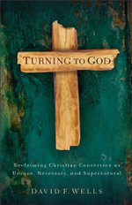 Turning to God : Reclaiming Christian Conversion as Unique, Necessary, and Supernatural - David F. Wells