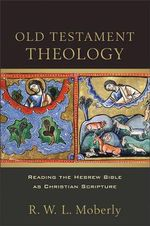 Old Testament Theology : Reading the Hebrew Bible as Christian Scripture - R W Moberly