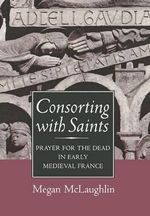 Consorting with Saints : Prayer for the Dead in Early Medieval France - Megan McLaughlin