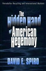 The Hidden Hand of American Hegemony : Petrodollar Recycling and International Markets - David E. Spiro