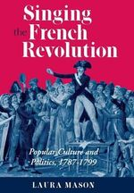 Singing the French Revolution : Popular Culture and Politics, 1787-1799 - Laura Mason