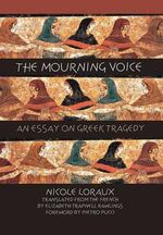 The Mourning Voice : An Essay on Greek Tragedy - Nicole Loraux