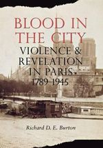 Blood in the City : Violence and Revelation in Paris, 1789-1945 - Richard D. E. Burton
