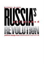 Russia's Unfinished Revolution : Political Change from Gorbachev to Putin - Michael McFaul
