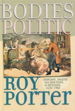 Bodies Politic : Disease, Death and Doctors in Britain, 1650 - 1900 - Roy Porter