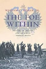 The Foe Within : Fantasies of Treason and the End of Imperial Russia - William C. Fuller Jr.