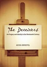 The Deceivers : Art Forgery and Identity in the Nineteenth Century - Aviva Briefel