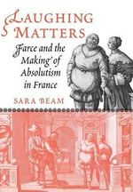Laughing Matters : Farce and the Making of Absolutism in France - Sara Beam
