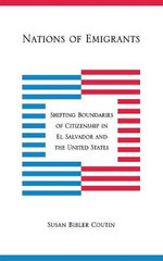 Nations of Emigrants : Shifting Boundaries of Citizenship in EI Salvador and the United States - Susan Bibler Coutin