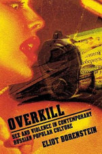 Overkill : Sex and Violence in Contemporary Russian Popular Culture - Eliot Borenstein