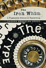The Iron Whim : A Fragmented History of Typewriting - Darren Wershler-Henry
