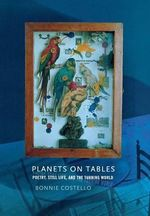 Planets on Tables : Poetry, Still Life, and the Turning World - Bonnie Costello