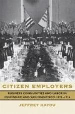 Citizen Employers : Business Communities and Labor in Cincinnati and San Francisco, 1870-1916 - Jeffrey Haydu